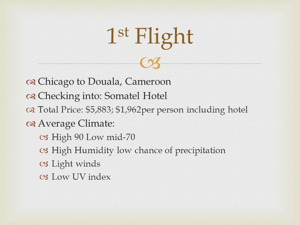   Douala, Cameroon to Accra, Ghana  Checking into: Labadi Beach Hotel  Total Price: $12,954; $4,318per person including hotel  Average Climate  High: 90 Low: high-70  High Humidity Low chance of precipitation  Light winds  Low UV index 2 nd Flight