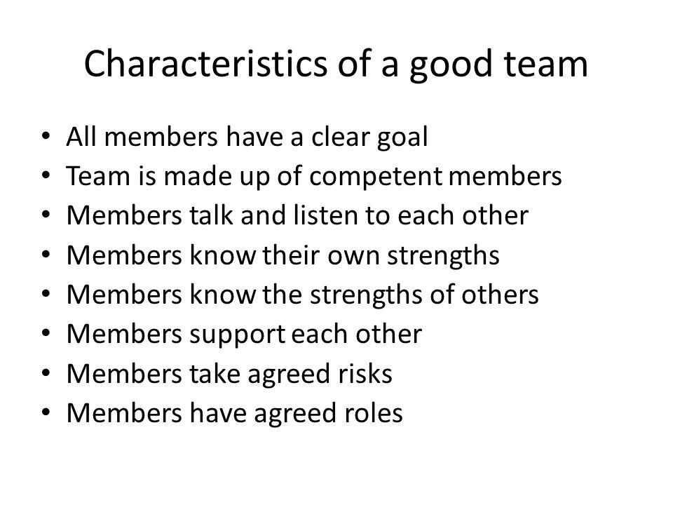 Characteristics of a good team All members have a clear goal Team is made up of competent members Members talk and listen to each other Members know their own strengths Members know the strengths of others Members support each other Members take agreed risks Members have agreed roles