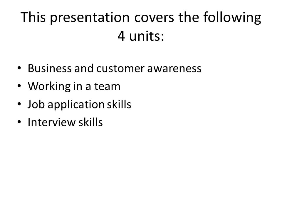 This presentation covers the following 4 units: Business and customer awareness Working in a team Job application skills Interview skills