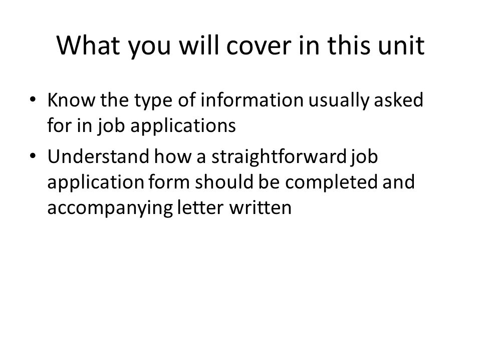 What you will cover in this unit Know the type of information usually asked for in job applications Understand how a straightforward job application form should be completed and accompanying letter written