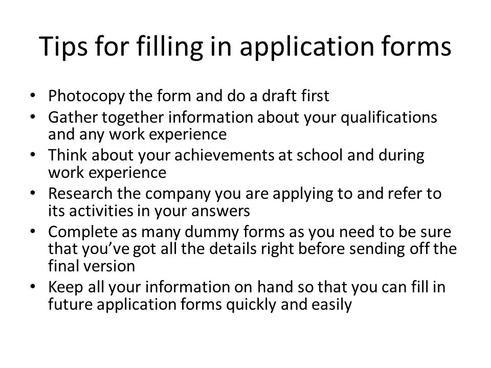 Tips for filling in application forms Photocopy the form and do a draft first Gather together information about your qualifications and any work experience Think about your achievements at school and during work experience Research the company you are applying to and refer to its activities in your answers Complete as many dummy forms as you need to be sure that you've got all the details right before sending off the final version Keep all your information on hand so that you can fill in future application forms quickly and easily