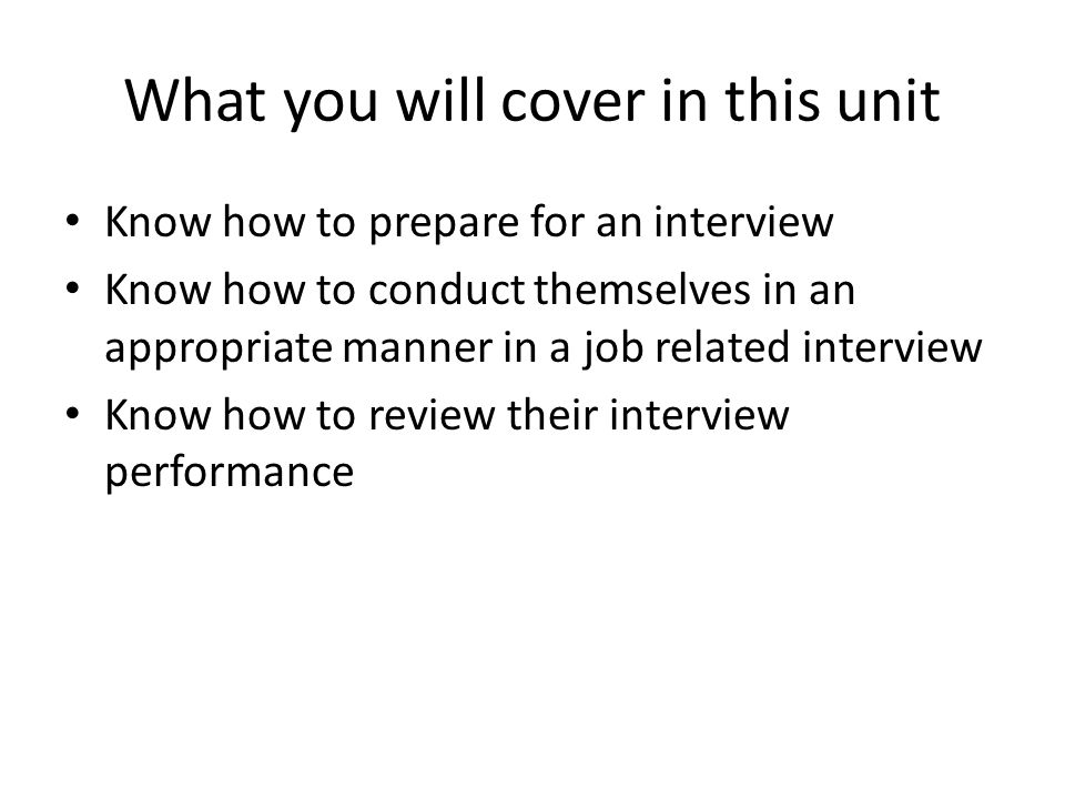 What you will cover in this unit Know how to prepare for an interview Know how to conduct themselves in an appropriate manner in a job related interview Know how to review their interview performance