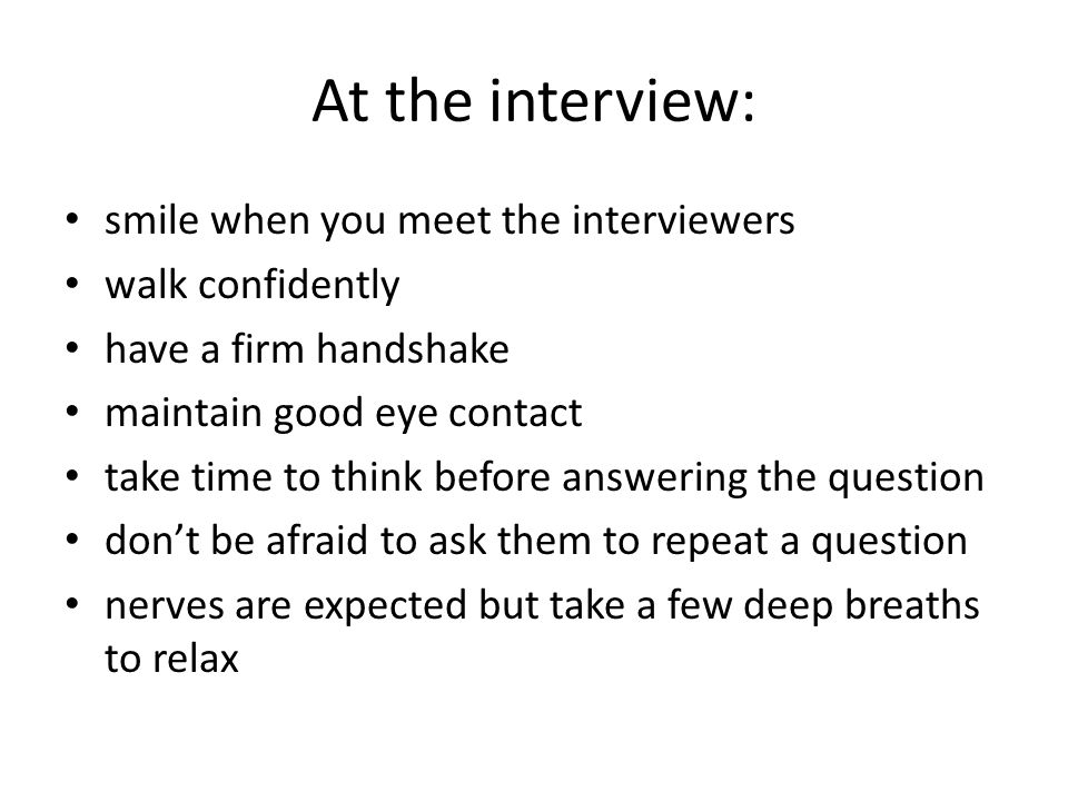 At the interview: smile when you meet the interviewers walk confidently have a firm handshake maintain good eye contact take time to think before answering the question don't be afraid to ask them to repeat a question nerves are expected but take a few deep breaths to relax