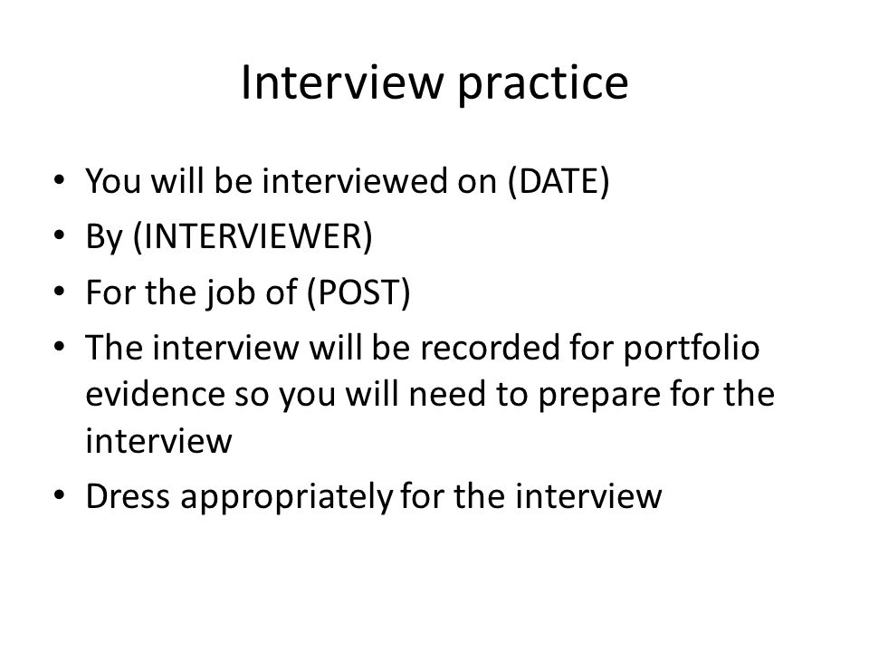 Interview practice You will be interviewed on (DATE) By (INTERVIEWER) For the job of (POST) The interview will be recorded for portfolio evidence so you will need to prepare for the interview Dress appropriately for the interview
