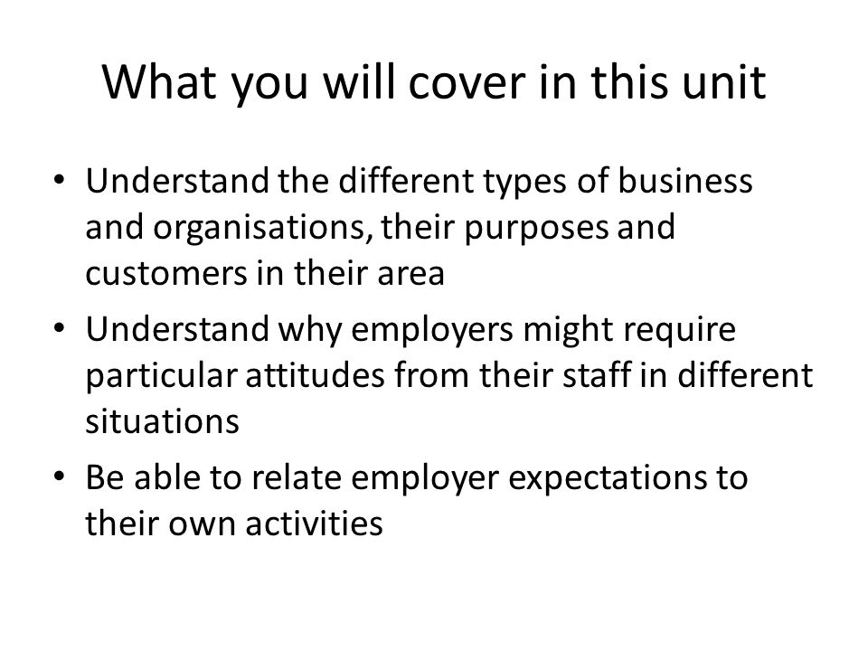 What you will cover in this unit Understand the different types of business and organisations, their purposes and customers in their area Understand why employers might require particular attitudes from their staff in different situations Be able to relate employer expectations to their own activities