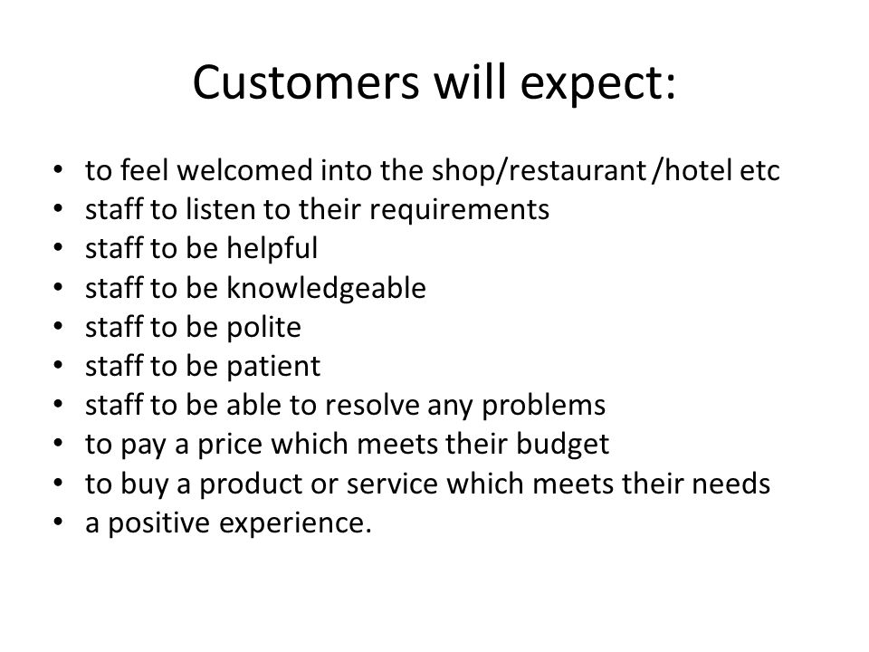 Customers will expect: to feel welcomed into the shop/restaurant /hotel etc staff to listen to their requirements staff to be helpful staff to be knowledgeable staff to be polite staff to be patient staff to be able to resolve any problems to pay a price which meets their budget to buy a product or service which meets their needs a positive experience.