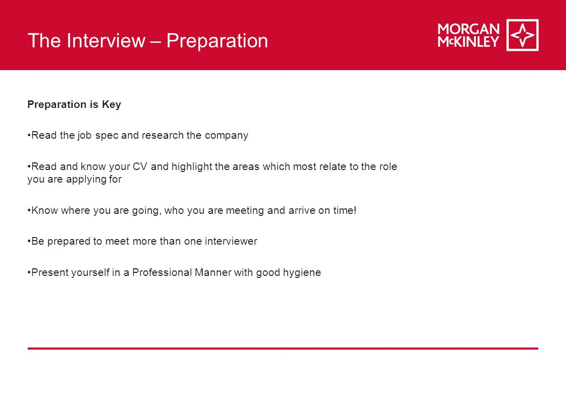 The Interview – Preparation Preparation is Key Read the job spec and research the company Read and know your CV and highlight the areas which most relate to the role you are applying for Know where you are going, who you are meeting and arrive on time.
