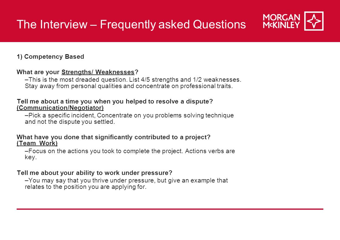 The Interview – Frequently asked Questions 1) Competency Based What are your Strengths/ Weaknesses.