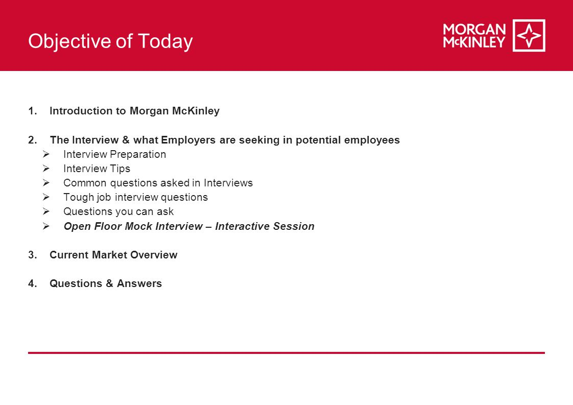Objective of Today 1.Introduction to Morgan McKinley 2.The Interview & what Employers are seeking in potential employees  Interview Preparation  Interview Tips  Common questions asked in Interviews  Tough job interview questions  Questions you can ask  Open Floor Mock Interview – Interactive Session 3.Current Market Overview 4.Questions & Answers