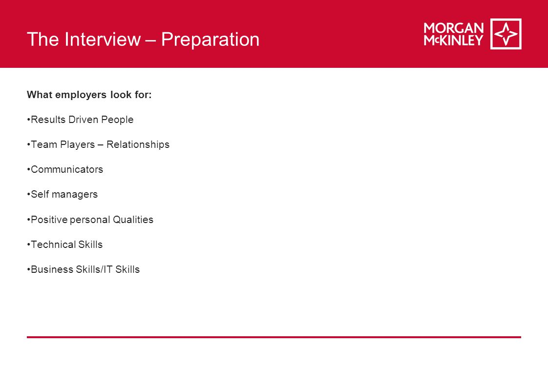 The Interview – Preparation What employers look for: Results Driven People Team Players – Relationships Communicators Self managers Positive personal Qualities Technical Skills Business Skills/IT Skills