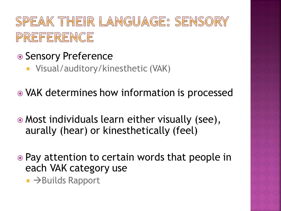  Sensory Preference  Visual/auditory/kinesthetic (VAK)  VAK determines how information is processed  Most individuals learn either visually (see),
