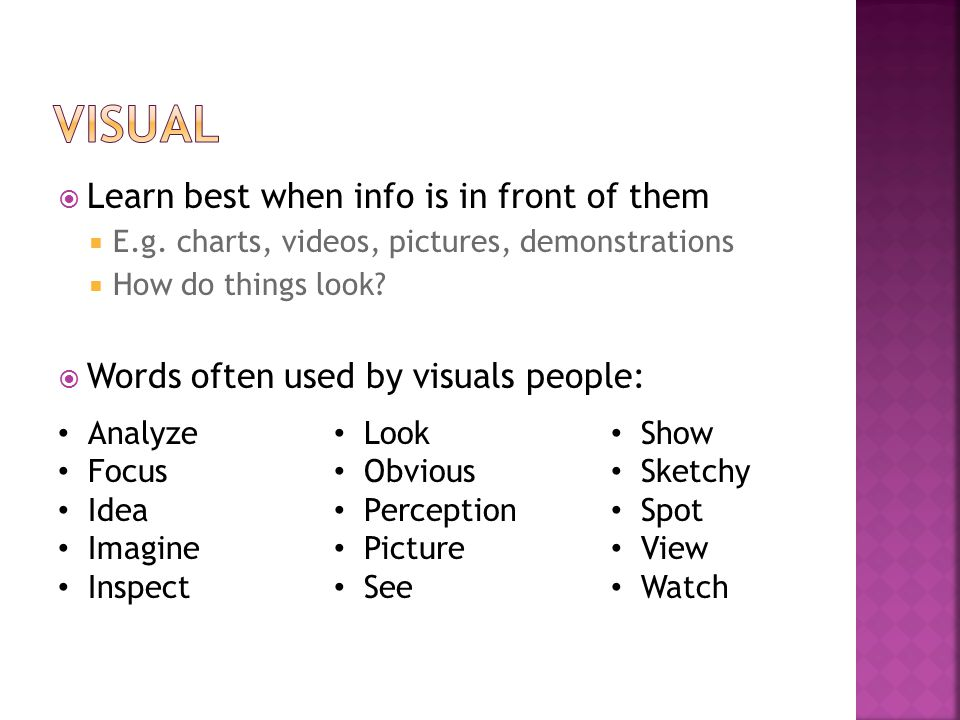  Learn best when info is in front of them  E.g. charts, videos, pictures, demonstrations  How do things look?  Words often used by visuals people: