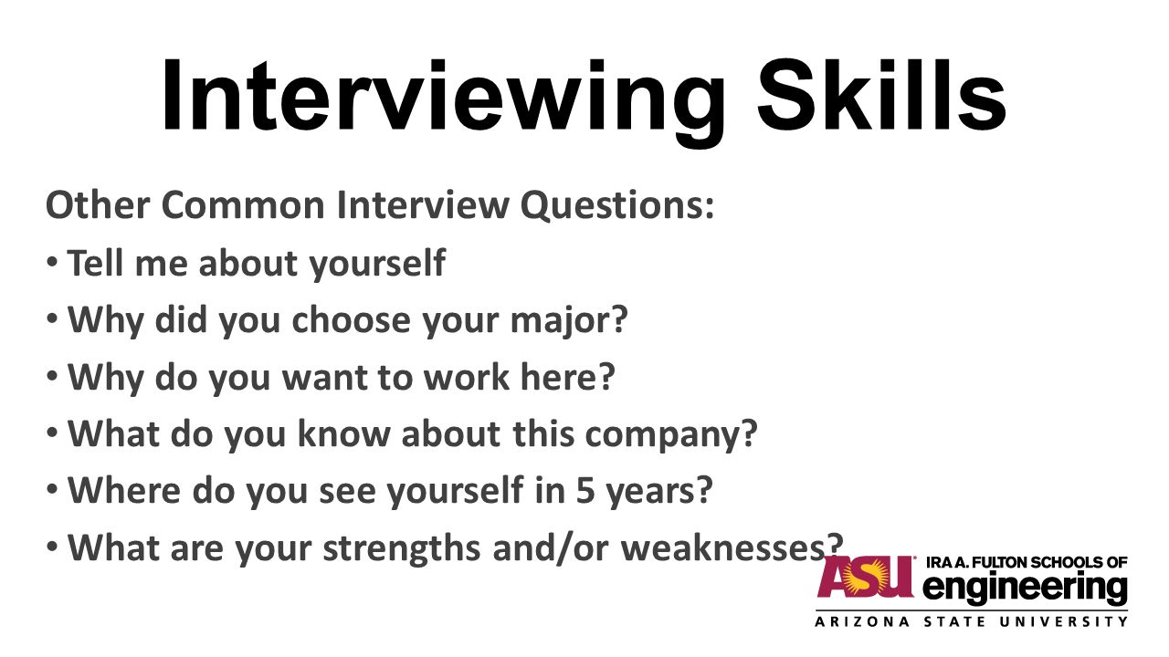 Interviewing Skills Other Common Interview Questions: Tell me about yourself Why did you choose your major? Why do you want to work here? What do you