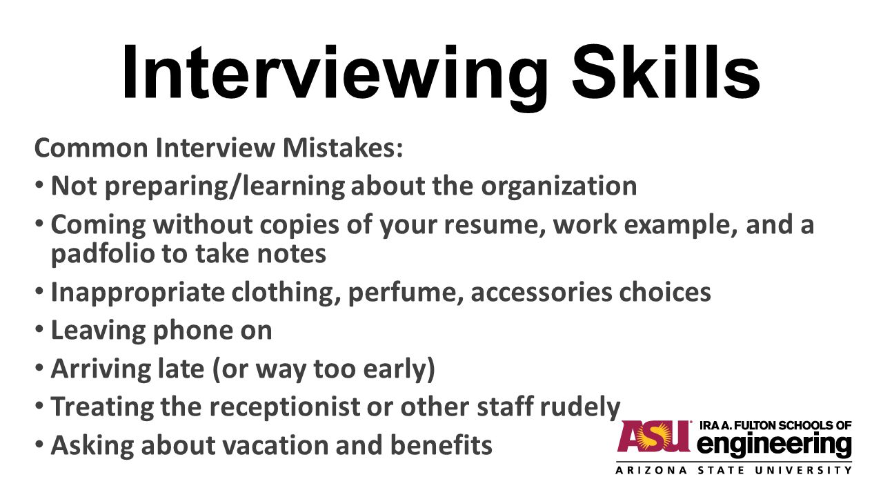 Interviewing Skills Common Interview Mistakes: Not preparing/learning about the organization Coming without copies of your resume, work example, and a