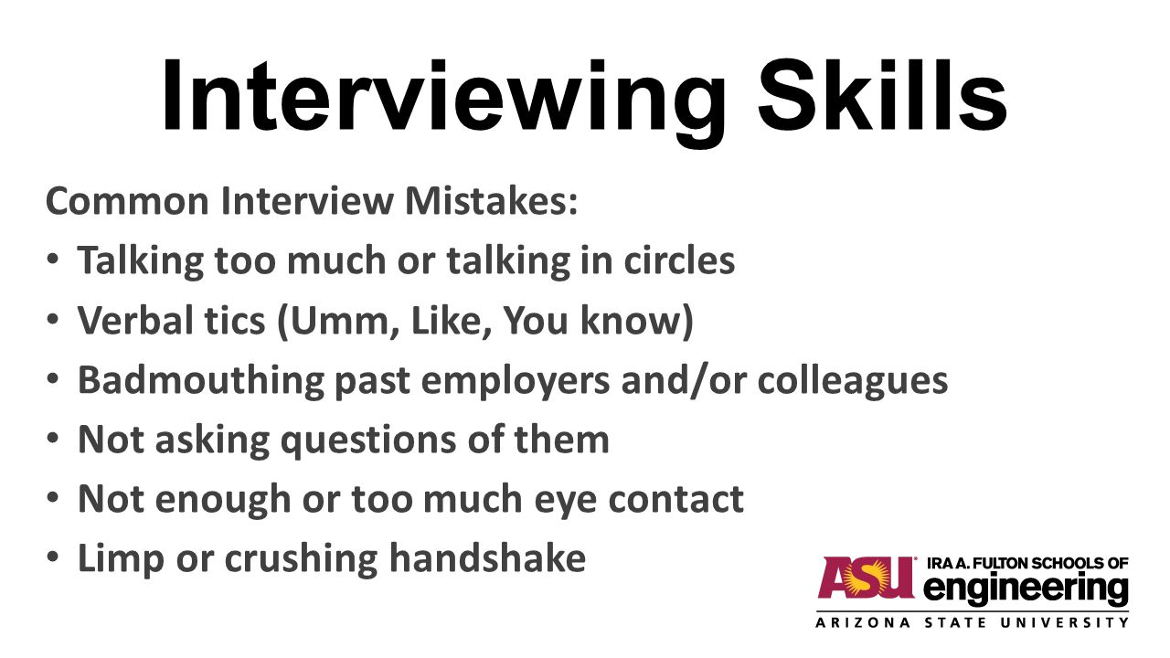 Interviewing Skills Common Interview Mistakes: Talking too much or talking in circles Verbal tics (Umm, Like, You know) Badmouthing past employers and/or colleagues Not asking questions of them Not enough or too much eye contact Limp or crushing handshake