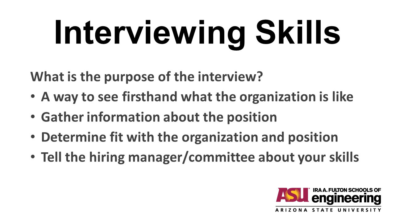 Interviewing Skills What is the purpose of the interview? A way to see firsthand what the organization is like Gather information about the position D