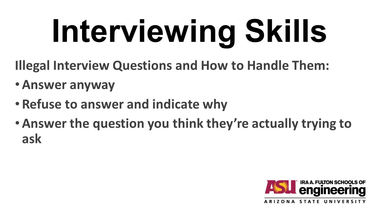 Interviewing Skills Illegal Interview Questions and How to Handle Them: Answer anyway Refuse to answer and indicate why Answer the question you think they're actually trying to ask