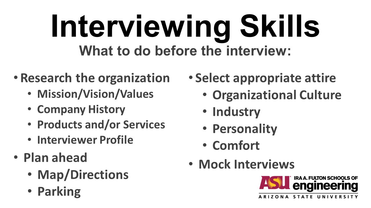 Interviewing Skills What to do before the interview: Research the organization Mission/Vision/Values Company History Products and/or Services Intervie