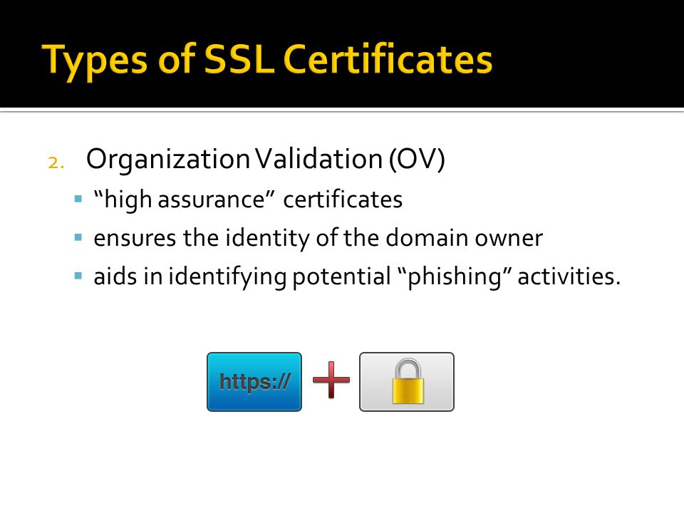 "2. Organization Validation (OV)  ""high assurance"" certificates  ensures the identity of the domain owner  aids in identifying potential ""phishing"""
