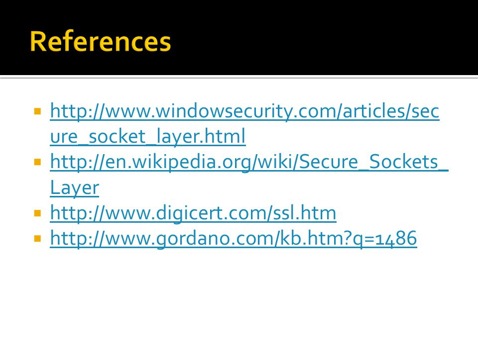  http://www.windowsecurity.com/articles/sec ure_socket_layer.html http://www.windowsecurity.com/articles/sec ure_socket_layer.html  http://en.wikipedia.org/wiki/Secure_Sockets_ Layer http://en.wikipedia.org/wiki/Secure_Sockets_ Layer  http://www.digicert.com/ssl.htm http://www.digicert.com/ssl.htm  http://www.gordano.com/kb.htm?q=1486 http://www.gordano.com/kb.htm?q=1486