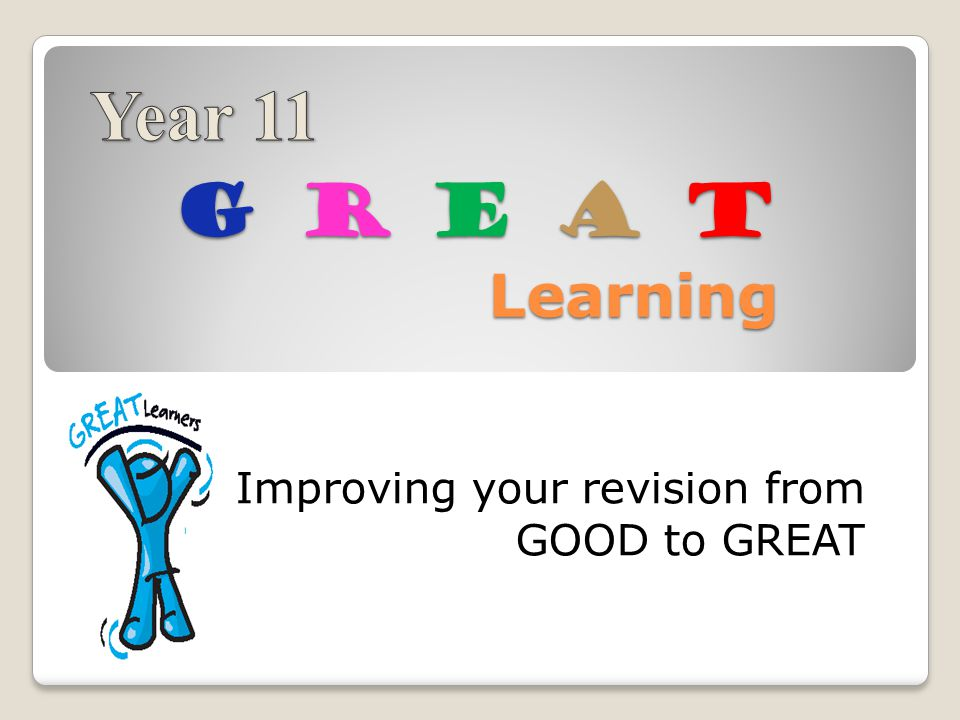 G R E A T Learning Improving your revision from GOOD to GREAT