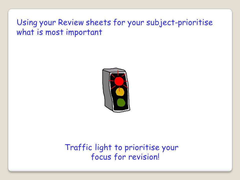 Using your Review sheets for your subject-prioritise what is most important Traffic light to prioritise your focus for revision!