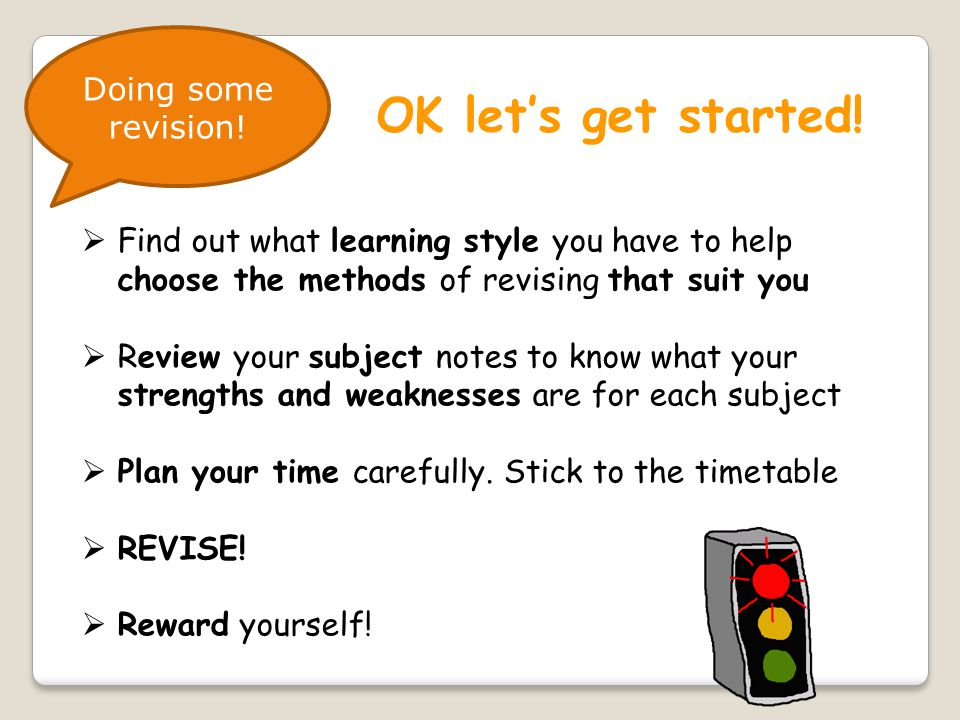  Find out what learning style you have to help choose the methods of revising that suit you  Review your subject notes to know what your strengths and weaknesses are for each subject  Plan your time carefully.