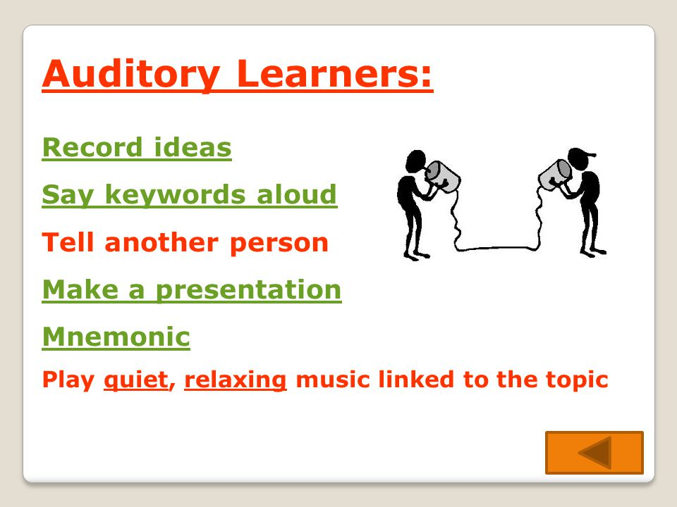 Auditory Learners: Record ideas Say keywords aloud Tell another person Make a presentation Mnemonic Play quiet, relaxing music linked to the topic