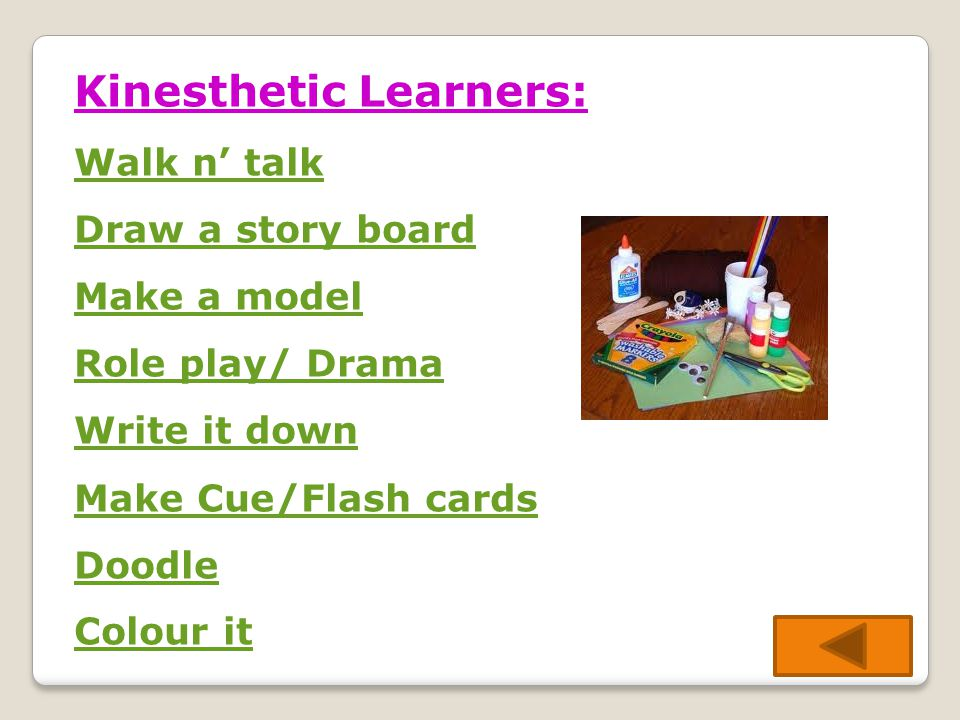 Kinesthetic Learners: Walk n' talk Draw a story board Make a model Role play/ Drama Write it down Make Cue/Flash cards Doodle Colour it