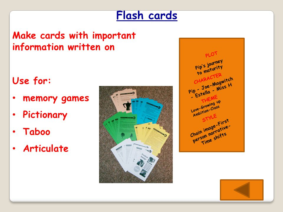 Flash cards PLOT Pip's journey to maturity CHARACTER Pip - Joe-Magwitch - Estella - Miss H THEME STYLE Love-Growing up Ambition-Class Chain image-First person narrative- Time shifts Make cards with important information written on Use for: memory games Pictionary Taboo Articulate