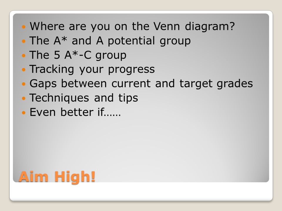 Aim High! Where are you on the Venn diagram? The A* and A potential group The 5 A*-C group Tracking your progress Gaps between current and target grad