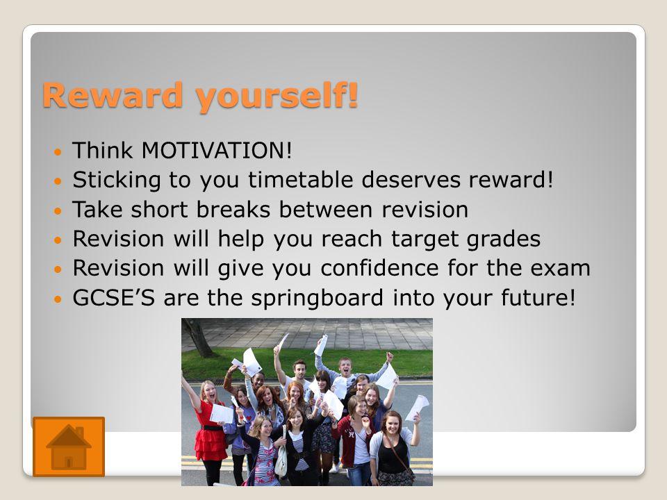 Reward yourself. Think MOTIVATION. Sticking to you timetable deserves reward.