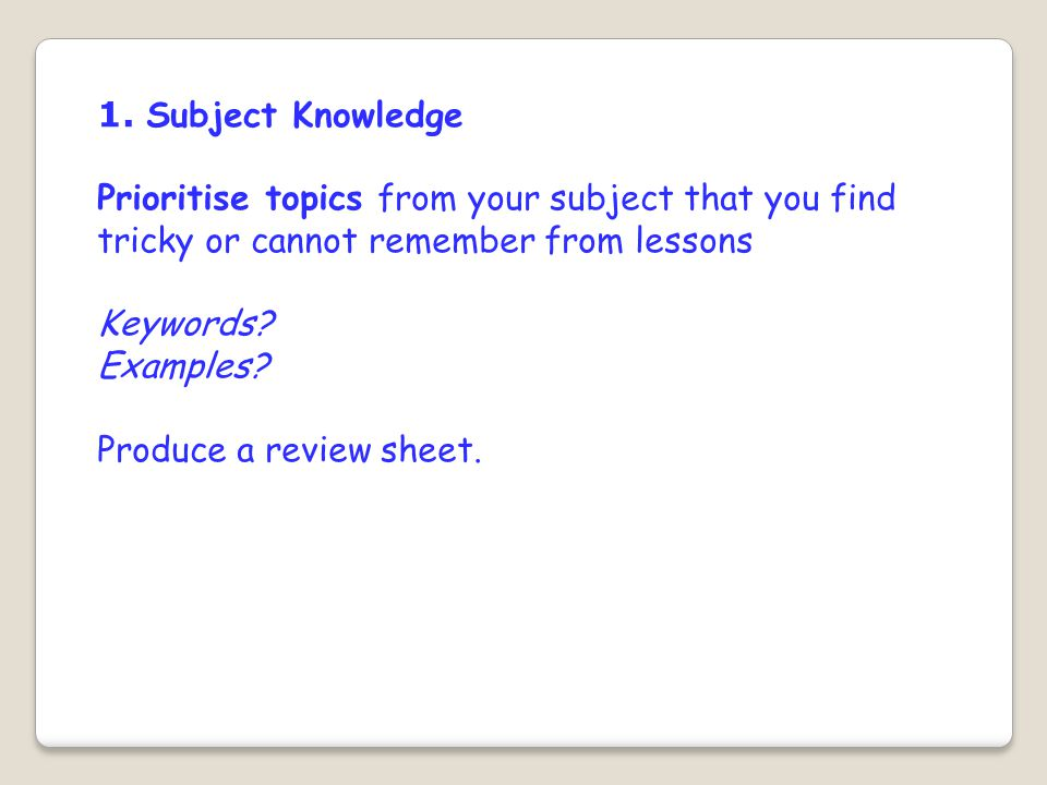 1. Subject Knowledge Prioritise topics from your subject that you find tricky or cannot remember from lessons Keywords? Examples? Produce a review she