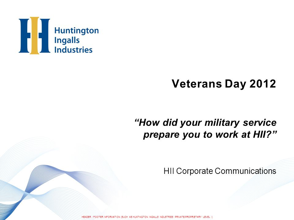 HEADER / FOOTER INFORMATION (SUCH AS HUNTINGTON INGALLS INDUSTRIES PRIVATE/PROPRIETARY LEVEL I) Veterans Day 2012 12 Newport News Shipbuilding We are a small office of on-site representatives, working in Pearl Harbor, Hawaii.