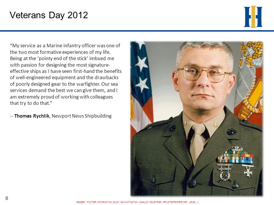 HEADER / FOOTER INFORMATION (SUCH AS HUNTINGTON INGALLS INDUSTRIES PRIVATE/PROPRIETARY LEVEL I) Veterans Day 2012 9 My military service not only taught me NDT [non- destructive testing], but it also taught me how to lead, how to work under pressure and, most importantly, how to be a team player. -- Robert R.