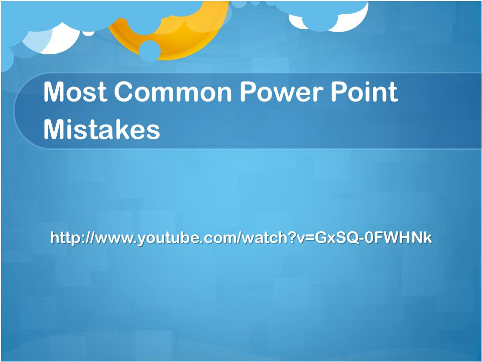 Most Common Power Point Mistakes http://www.youtube.com/watch v=GxSQ-0FWHNk