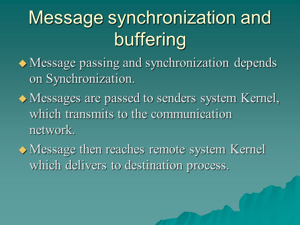 Message synchronization and buffering  Message passing and synchronization depends on Synchronization.  Messages are passed to senders system Kernel