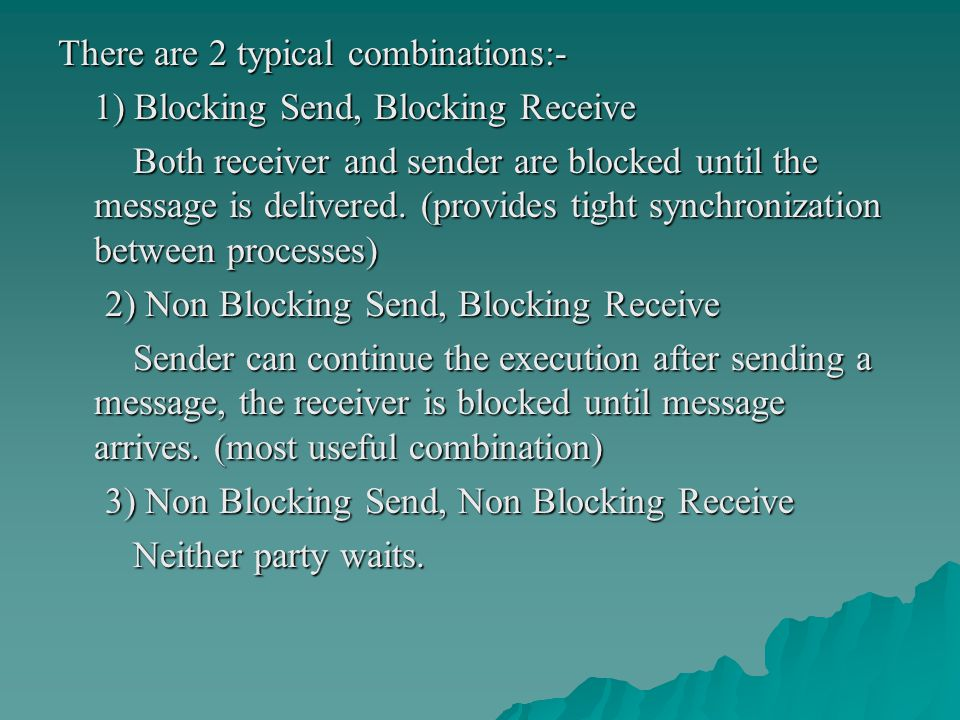 There are 2 typical combinations:- 1) Blocking Send, Blocking Receive Both receiver and sender are blocked until the message is delivered.