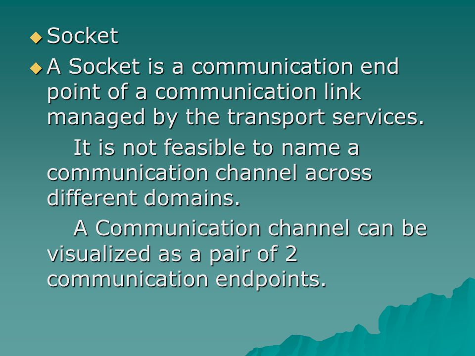  Socket  A Socket is a communication end point of a communication link managed by the transport services. It is not feasible to name a communication