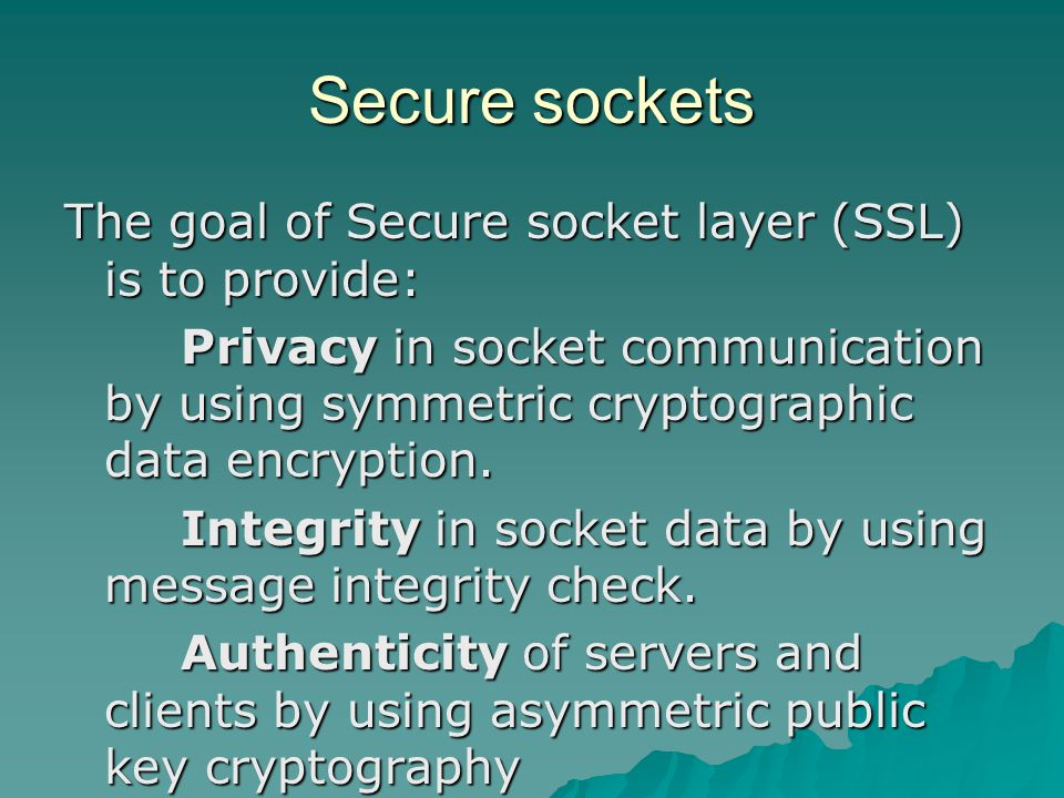 Secure sockets The goal of Secure socket layer (SSL) is to provide: Privacy in socket communication by using symmetric cryptographic data encryption.