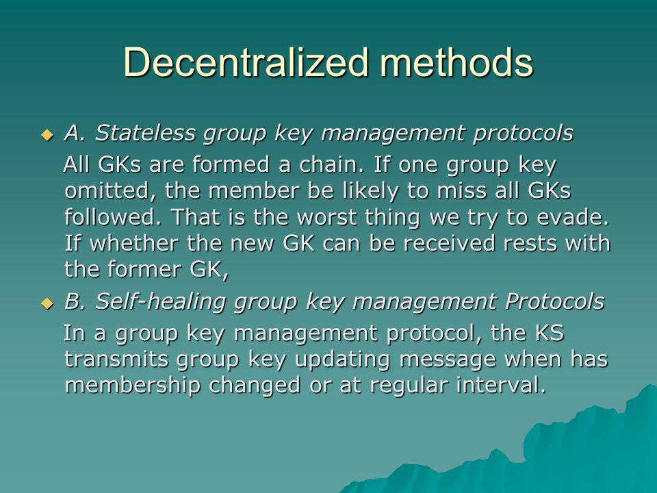 Decentralized methods  A. Stateless group key management protocols All GKs are formed a chain. If one group key omitted, the member be likely to miss