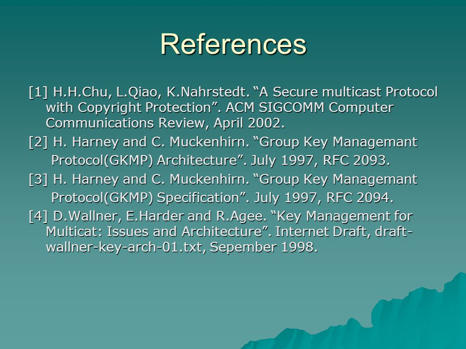 """References [1] H.H.Chu, L.Qiao, K.Nahrstedt. """"A Secure multicast Protocol with Copyright Protection"""". ACM SIGCOMM Computer Communications Review, Apri"""