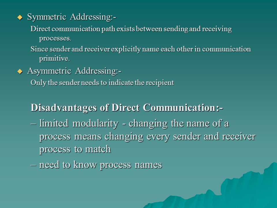  Symmetric Addressing:- Direct communication path exists between sending and receiving processes. Since sender and receiver explicitly name each othe