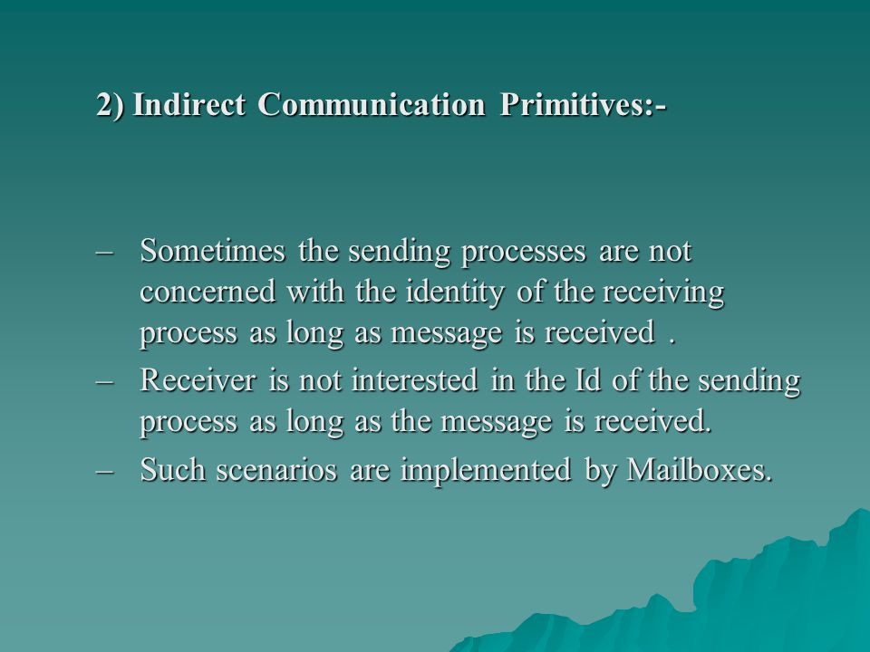 2) Indirect Communication Primitives:- –Sometimes the sending processes are not concerned with the identity of the receiving process as long as messag