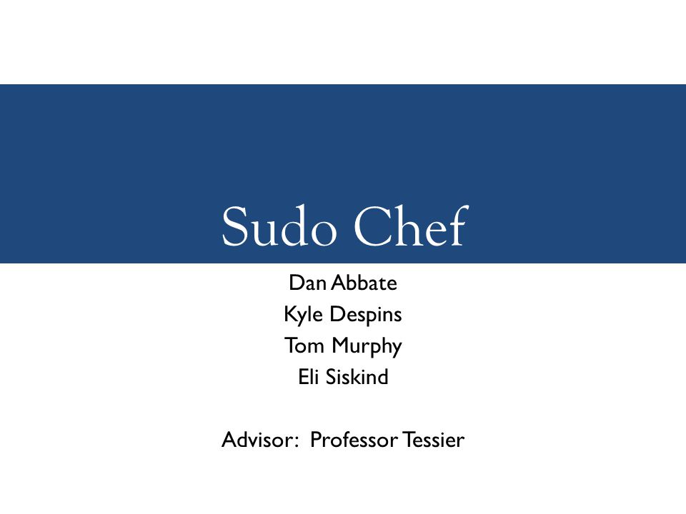Sudo Chef Dan Abbate Kyle Despins Tom Murphy Eli Siskind Advisor: Professor Tessier