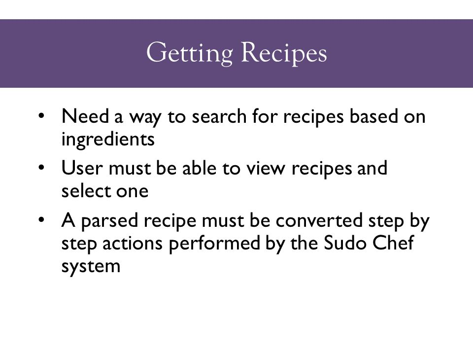 Getting Recipes Need a way to search for recipes based on ingredients User must be able to view recipes and select one A parsed recipe must be converted step by step actions performed by the Sudo Chef system