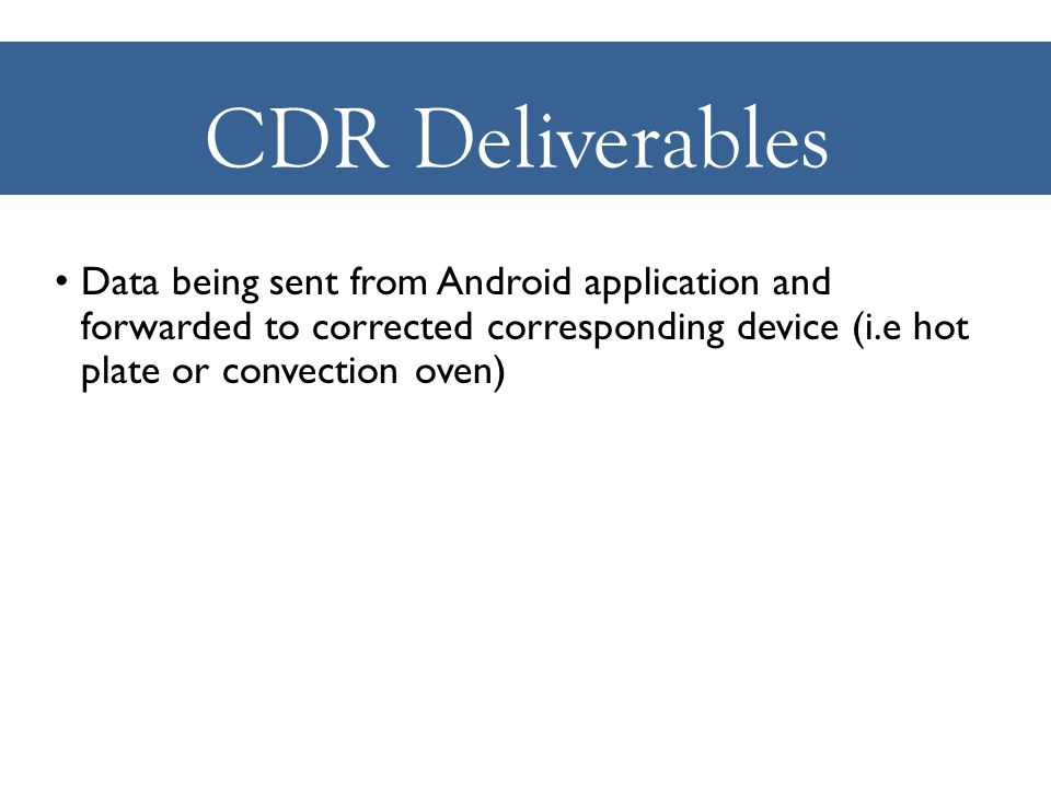 CDR Deliverables Data being sent from Android application and forwarded to corrected corresponding device (i.e hot plate or convection oven)