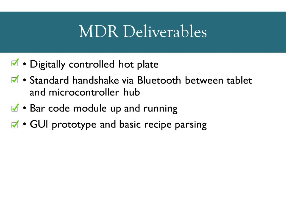 MDR Deliverables Digitally controlled hot plate Standard handshake via Bluetooth between tablet and microcontroller hub Bar code module up and running GUI prototype and basic recipe parsing