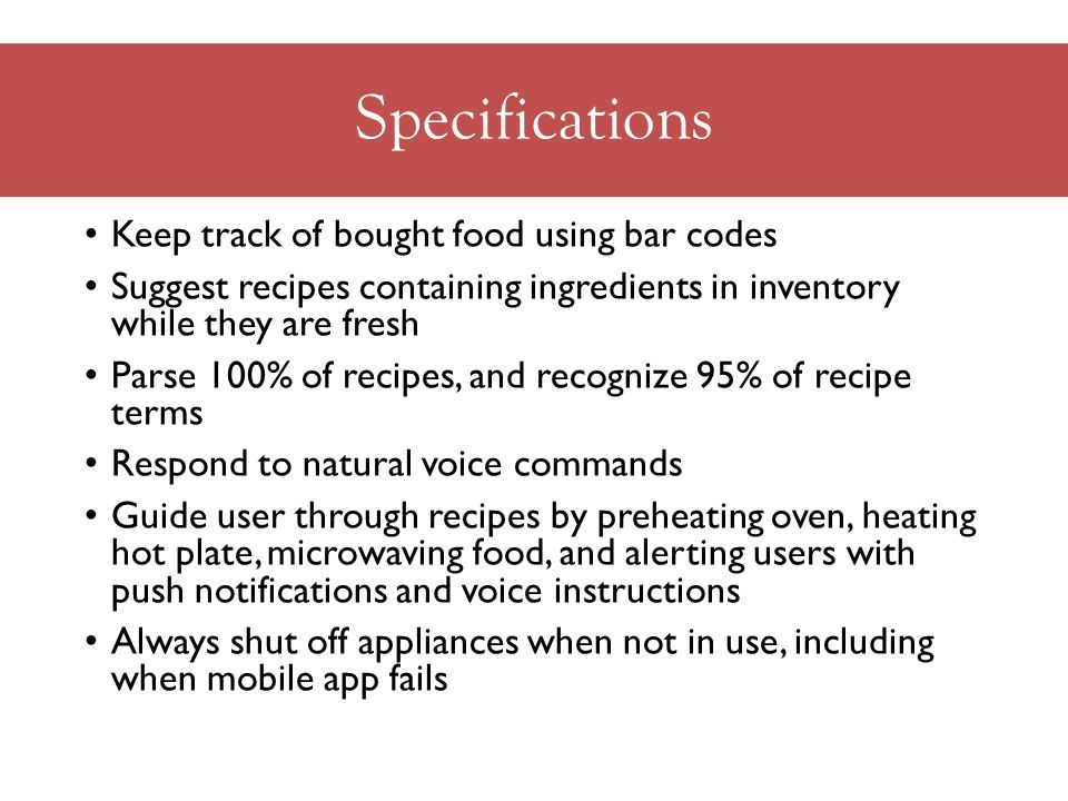 Specifications Keep track of bought food using bar codes Suggest recipes containing ingredients in inventory while they are fresh Parse 100% of recipes, and recognize 95% of recipe terms Respond to natural voice commands Guide user through recipes by preheating oven, heating hot plate, microwaving food, and alerting users with push notifications and voice instructions Always shut off appliances when not in use, including when mobile app fails