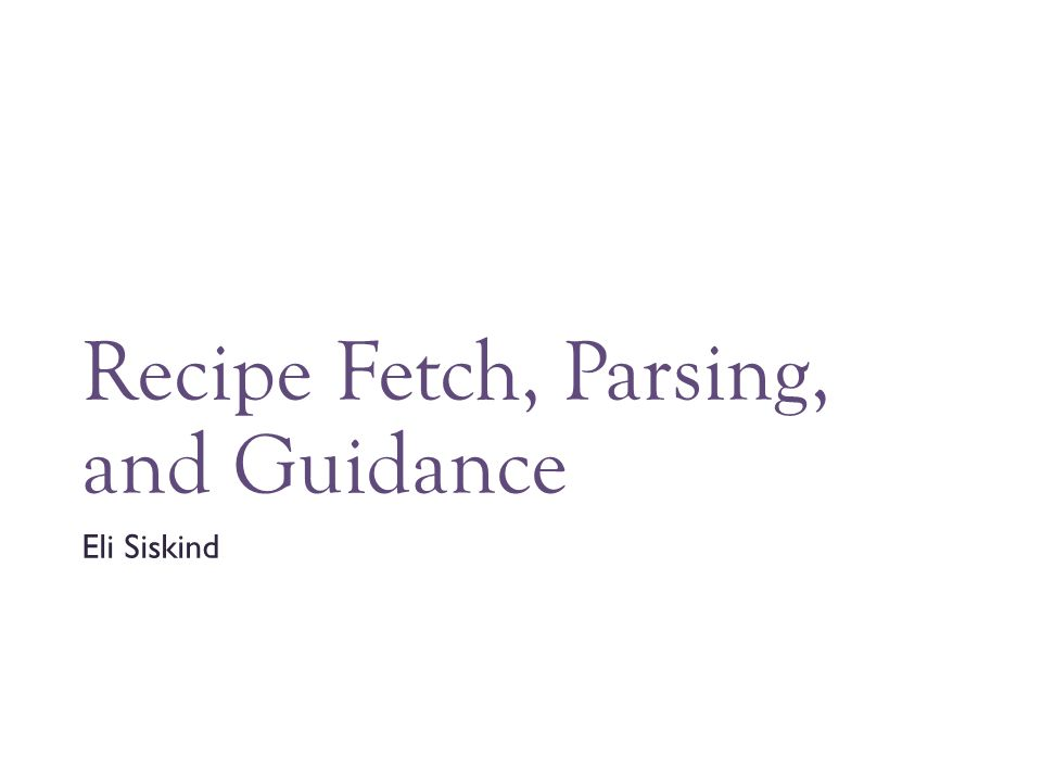 Recipe Fetch, Parsing, and Guidance Eli Siskind